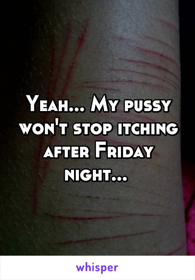 Yeah    My pussy won't stop itching after Friday night