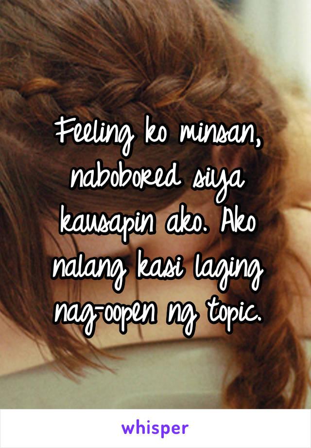 Feeling ko minsan, nabobored siya kausapin ako. Ako nalang kasi laging nag-oopen ng topic.