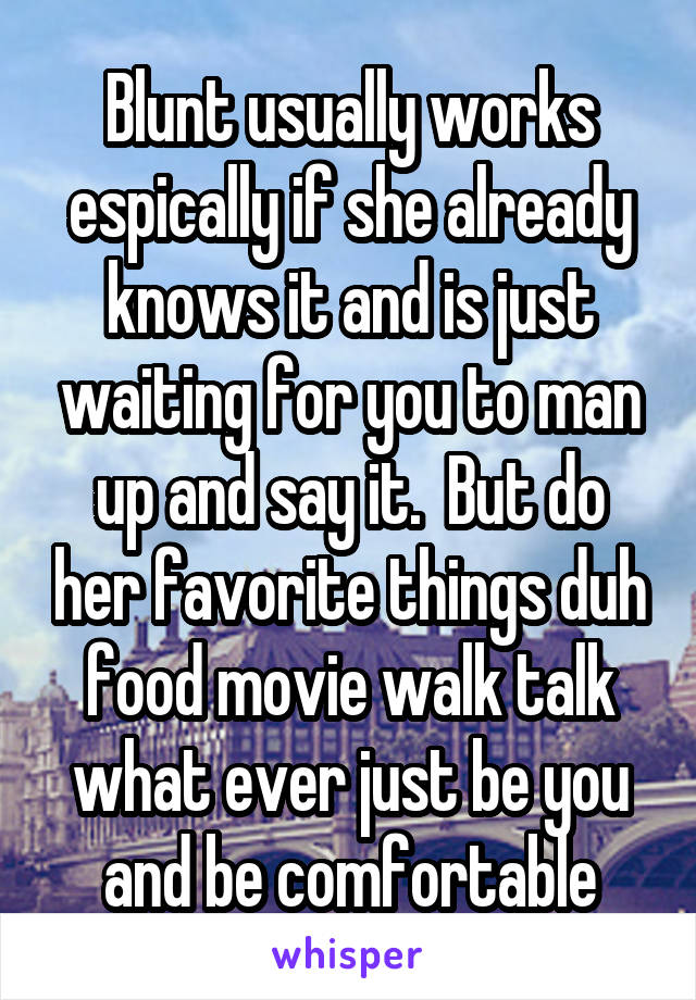 Blunt usually works espically if she already knows it and is just waiting for you to man up and say it.  But do her favorite things duh food movie walk talk what ever just be you and be comfortable