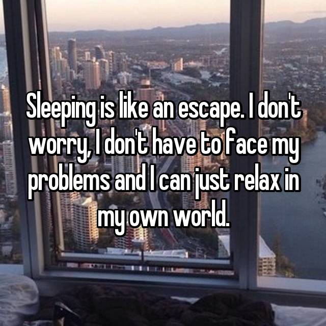 Sleeping is like an escape. I don't worry, I don't have to face my problems and I can just relax in my own world.