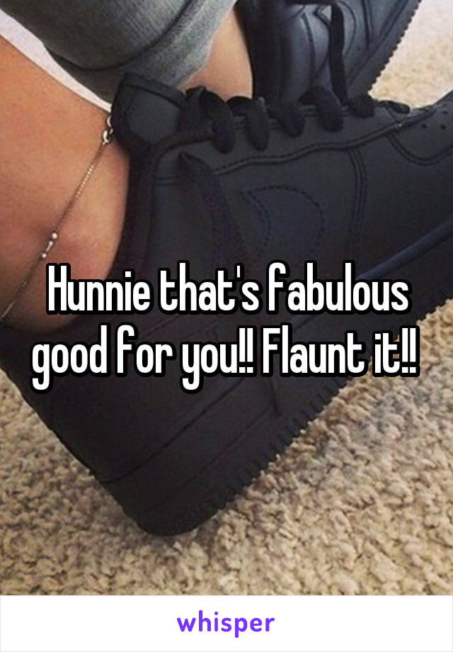 Hunnie that's fabulous good for you!! Flaunt it!!