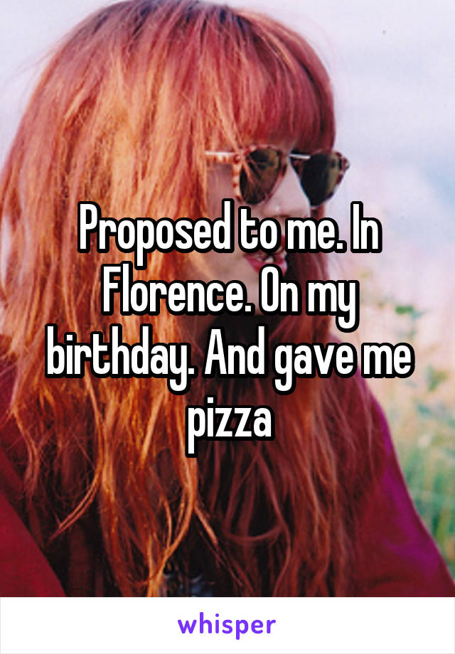 Proposed to me. In Florence. On my birthday. And gave me pizza
