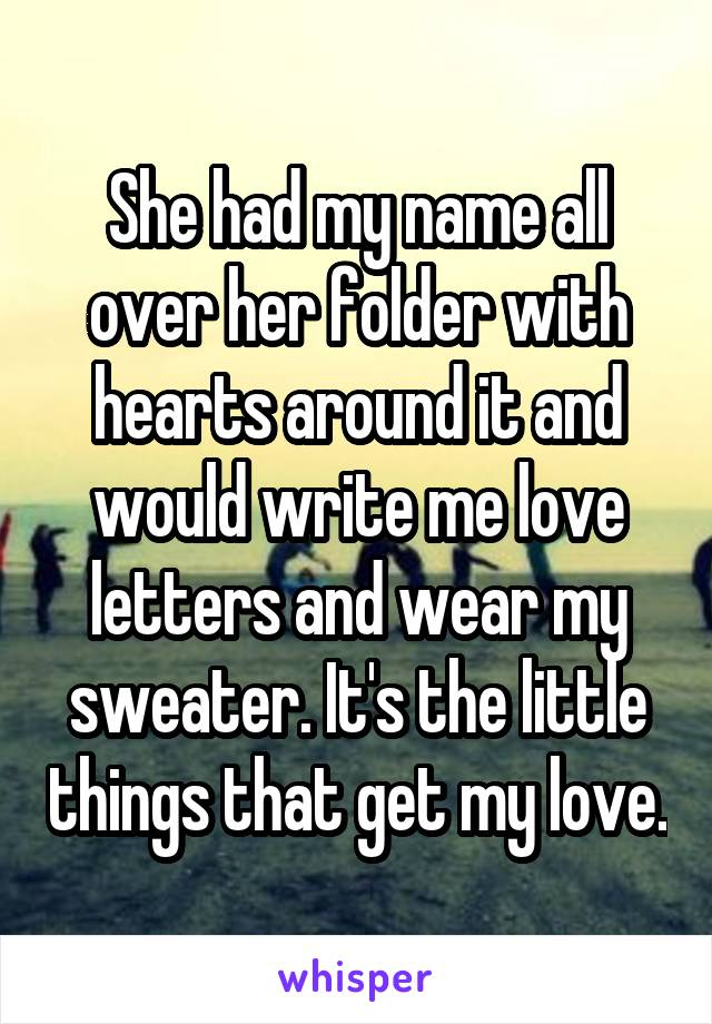 She had my name all over her folder with hearts around it and would write me love letters and wear my sweater. It's the little things that get my love.