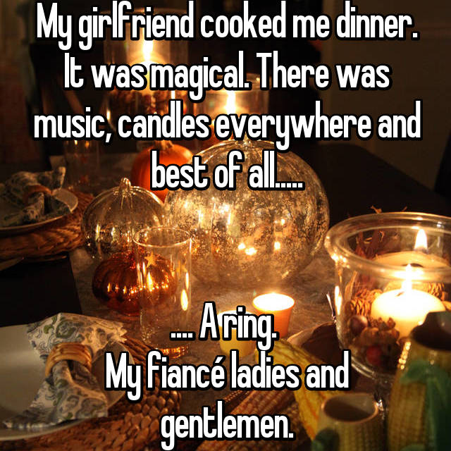 My girlfriend cooked me dinner. It was magical. There was music, candles everywhere and best of all.....   .... A ring.  My fiancé ladies and gentlemen.