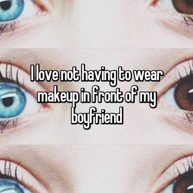 I love not having to wear makeup in front of my boyfriend