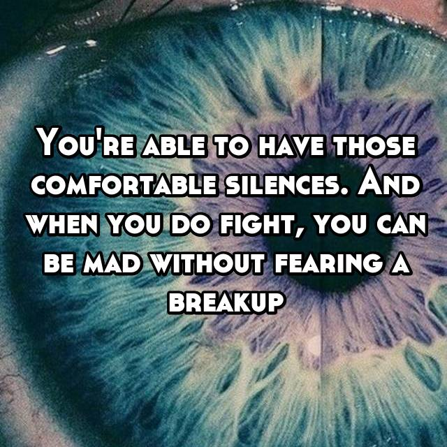 You're able to have those comfortable silences. And when you do fight, you can be mad without fearing a breakup