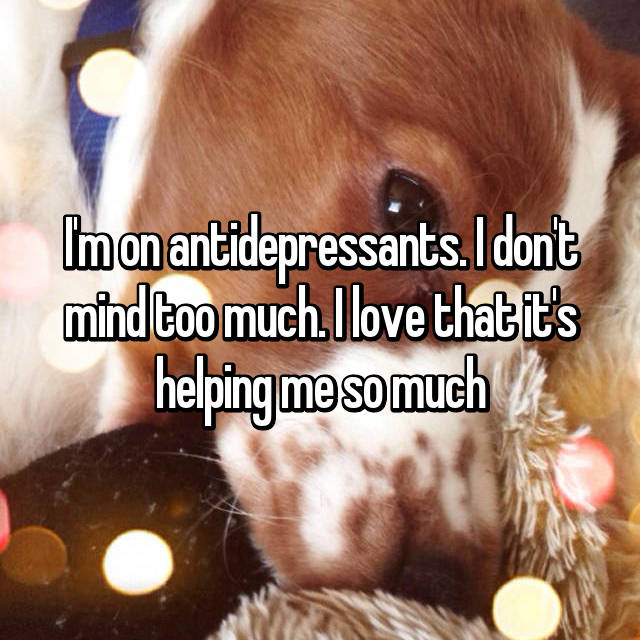 I'm on antidepressants. I don't mind too much. I love that it's helping me so much