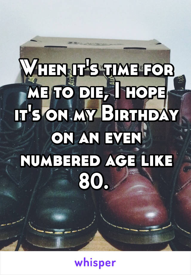 When it's time for me to die, I hope it's on my Birthday on an even numbered age like 80.