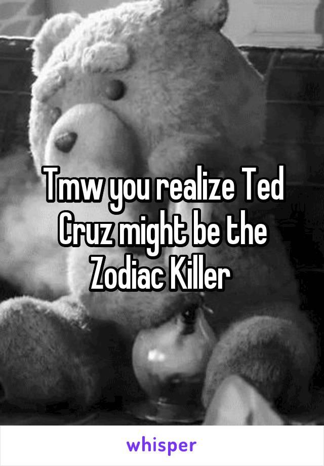 Tmw you realize Ted Cruz might be the Zodiac Killer