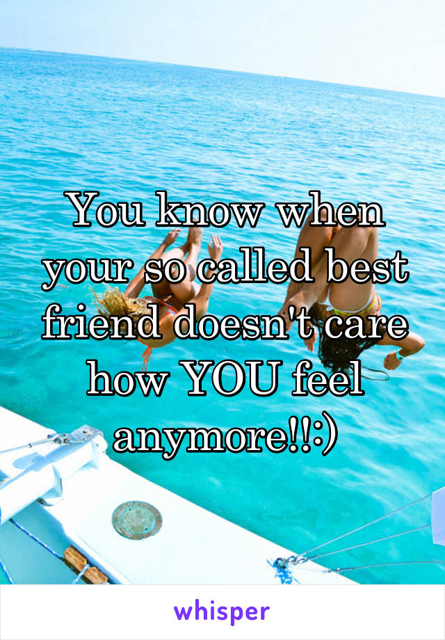 You know when your so called best friend doesn't care how YOU feel anymore!!:)