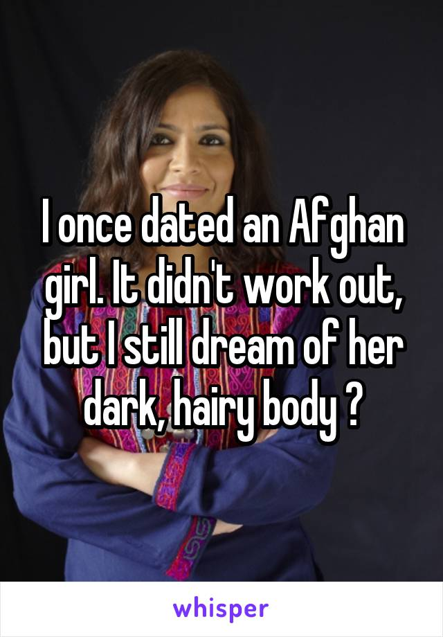 I once dated an Afghan girl. It didn't work out, but I still dream of her dark, hairy body 😍