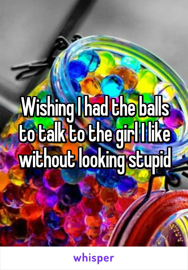 Wishing I had the balls to talk to the girl I like without looking stupid