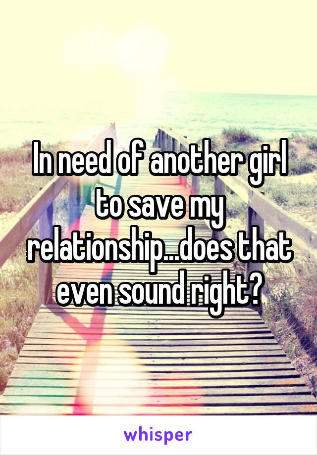 In need of another girl to save my relationship...does that even sound right?
