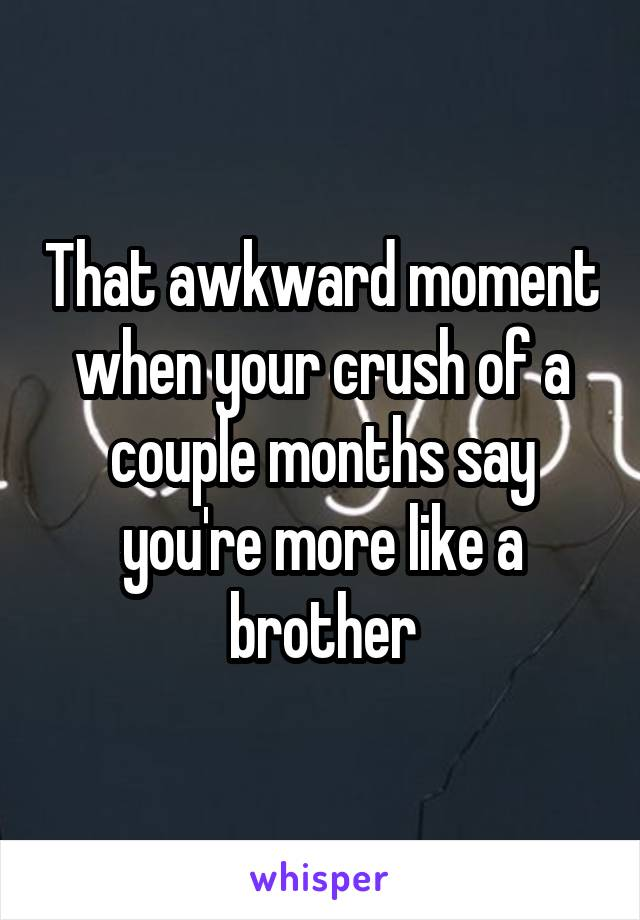 That awkward moment when your crush of a couple months say you're more like a brother