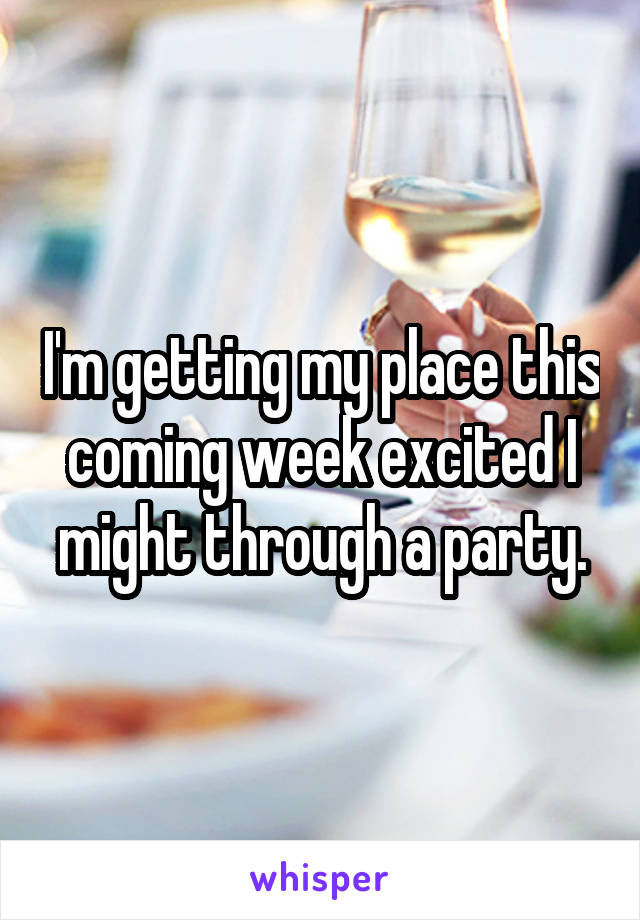 I'm getting my place this coming week excited I might through a party.