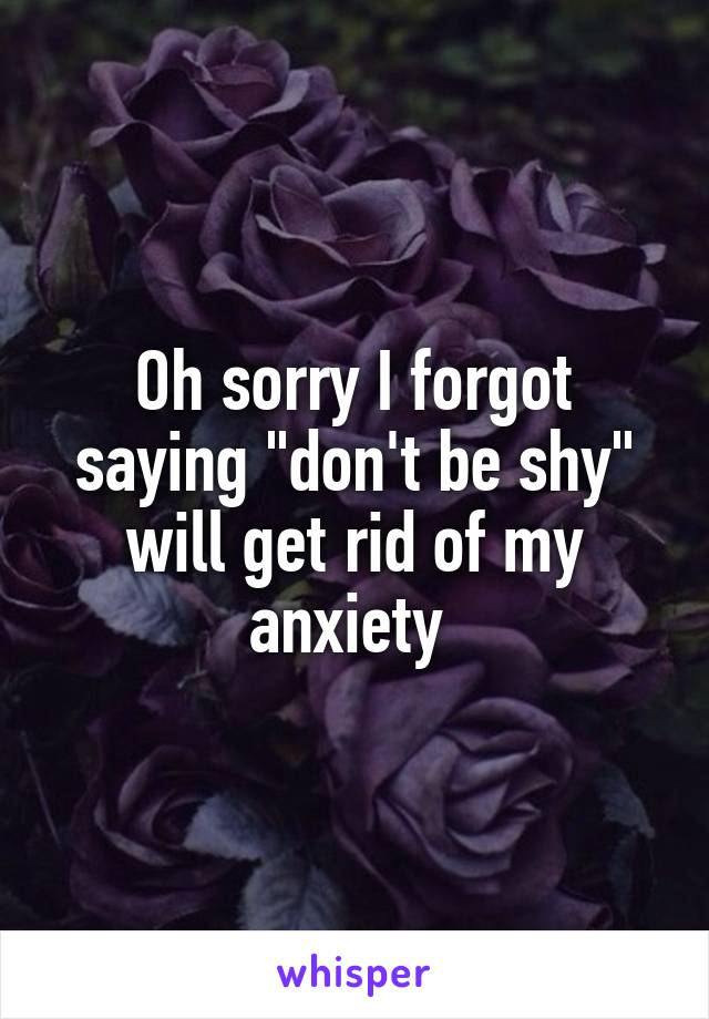 """Oh sorry I forgot saying """"don't be shy"""" will get rid of my anxiety"""