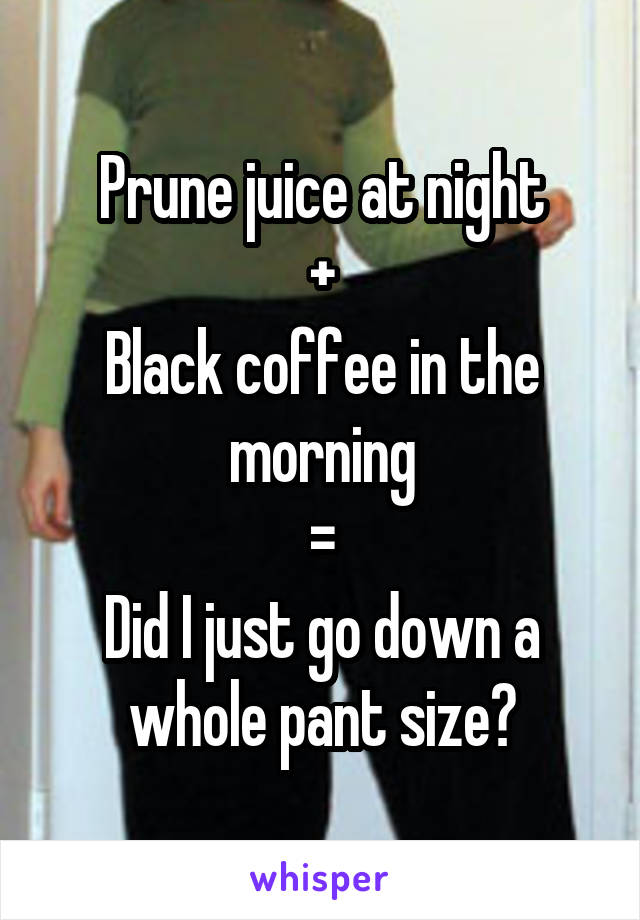 Prune juice at night + Black coffee in the morning = Did I just go down a whole pant size?