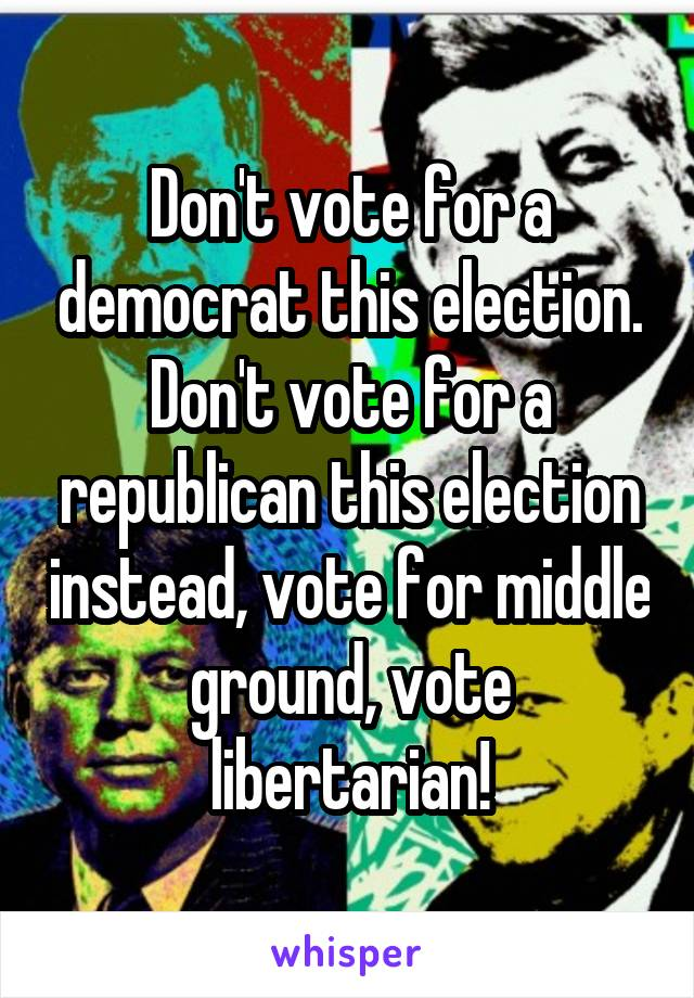 Don't vote for a democrat this election. Don't vote for a republican this election instead, vote for middle ground, vote libertarian!