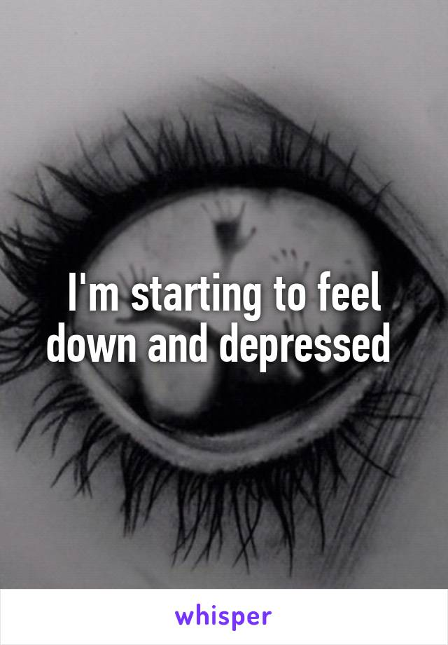 I'm starting to feel down and depressed