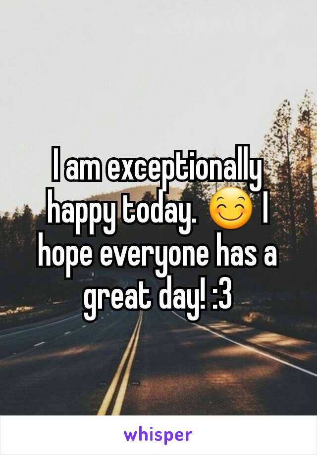 I am exceptionally happy today. 😊 I hope everyone has a great day! :3