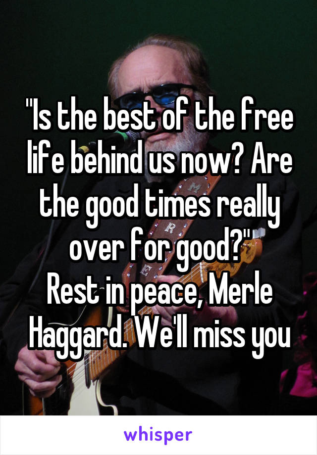 """""""Is the best of the free life behind us now? Are the good times really over for good?"""" Rest in peace, Merle Haggard. We'll miss you"""