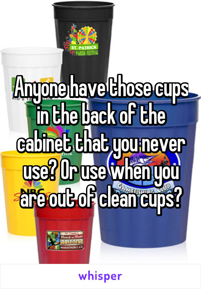 Anyone have those cups in the back of the cabinet that you never use? Or use when you are out of clean cups?