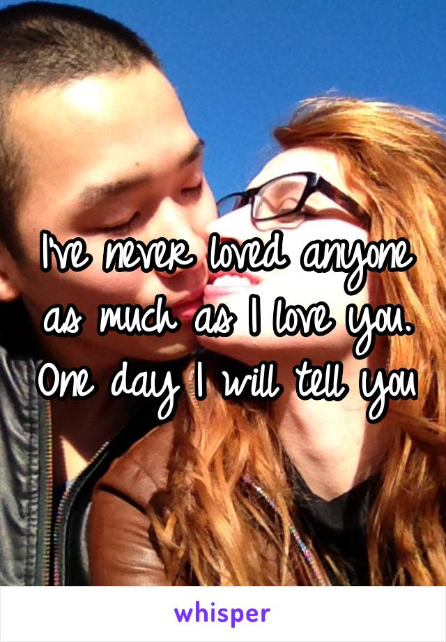 I've never loved anyone as much as I love you. One day I will tell you