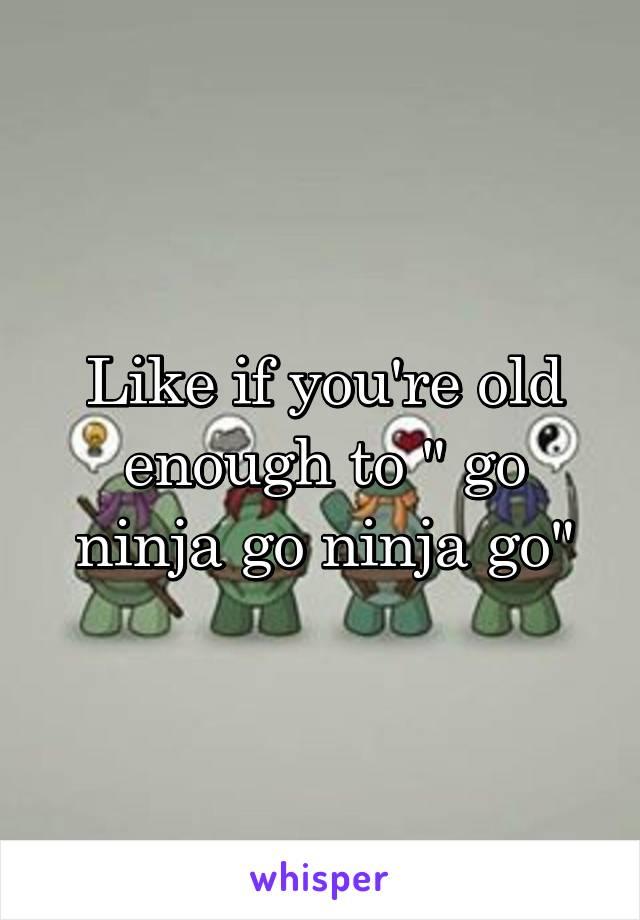 """Like if you're old enough to """" go ninja go ninja go"""""""