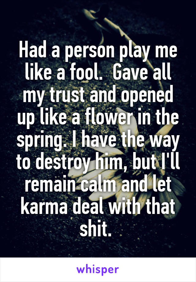 Had a person play me like a fool.  Gave all my trust and opened up like a flower in the spring. I have the way to destroy him, but I'll remain calm and let karma deal with that shit.