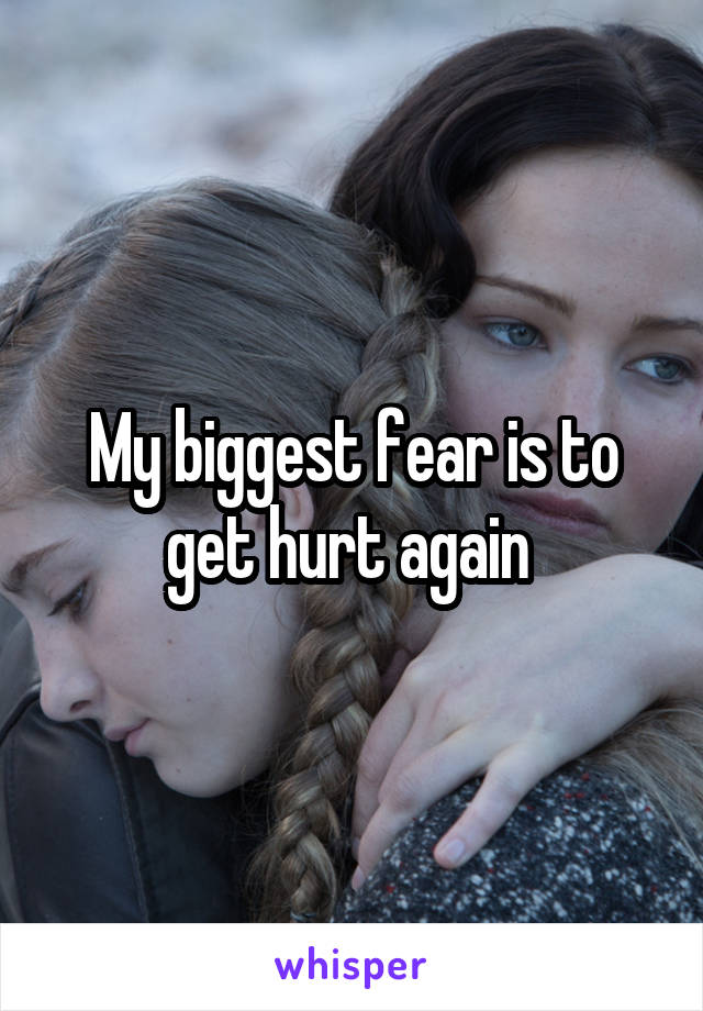 My biggest fear is to get hurt again