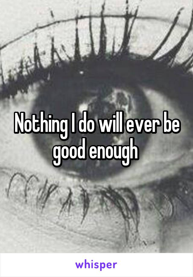 Nothing I do will ever be good enough