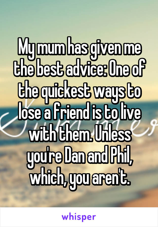 My mum has given me the best advice: One of the quickest ways to lose a friend is to live with them. Unless you're Dan and Phil, which, you aren't.
