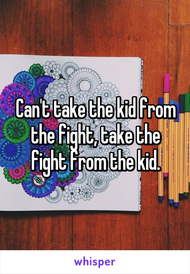 Can't take the kid from the fight, take the fight from the kid.