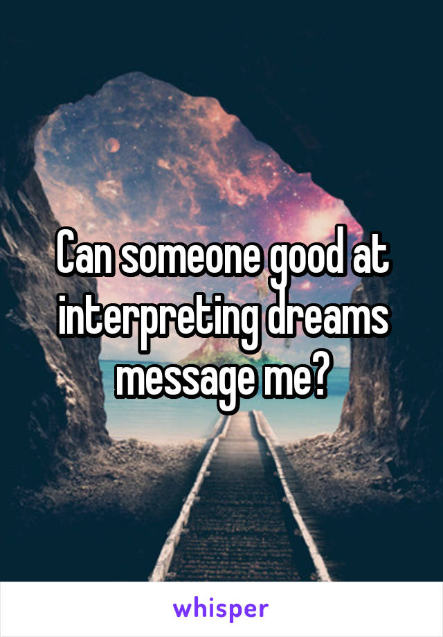 Can someone good at interpreting dreams message me?
