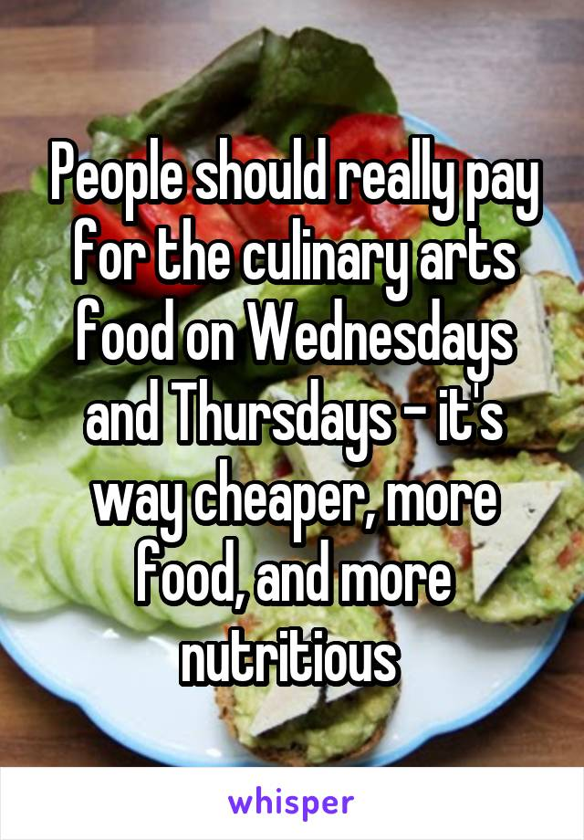 People should really pay for the culinary arts food on Wednesdays and Thursdays - it's way cheaper, more food, and more nutritious