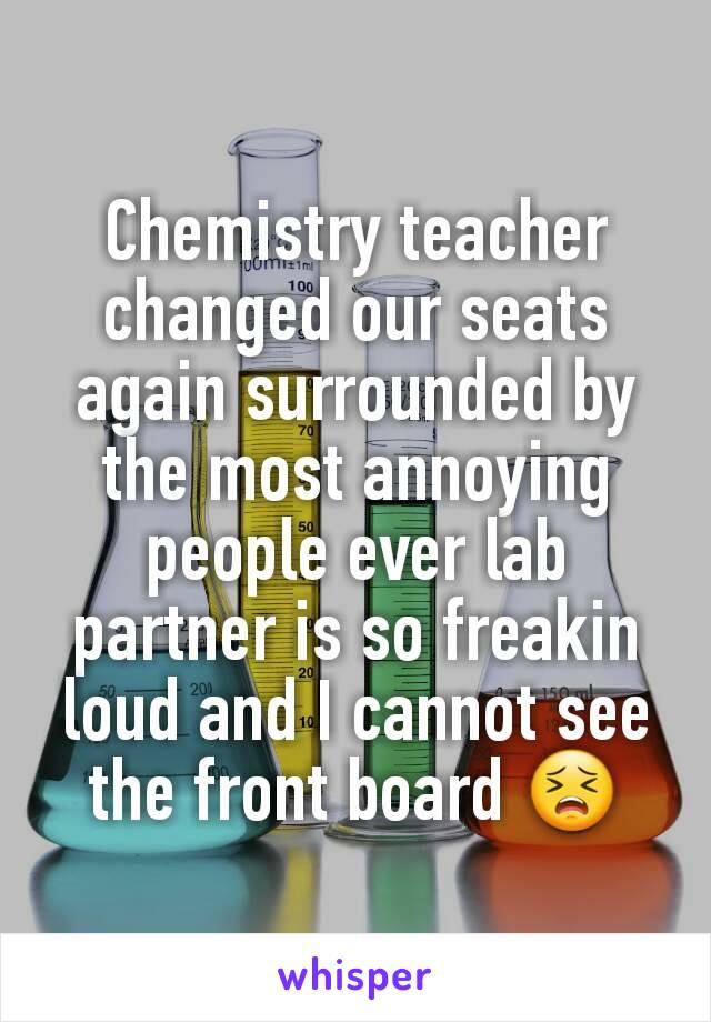 Chemistry teacher changed our seats again surrounded by the most annoying people ever lab partner is so freakin loud and I cannot see the front board 😣
