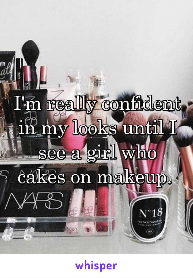 I'm really confident in my looks until I see a girl who cakes on makeup.