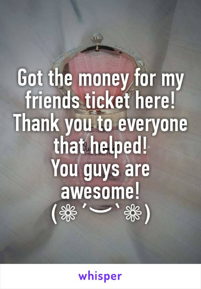 Got the money for my friends ticket here! Thank you to everyone that helped! You guys are awesome! (❁´︶`❁)