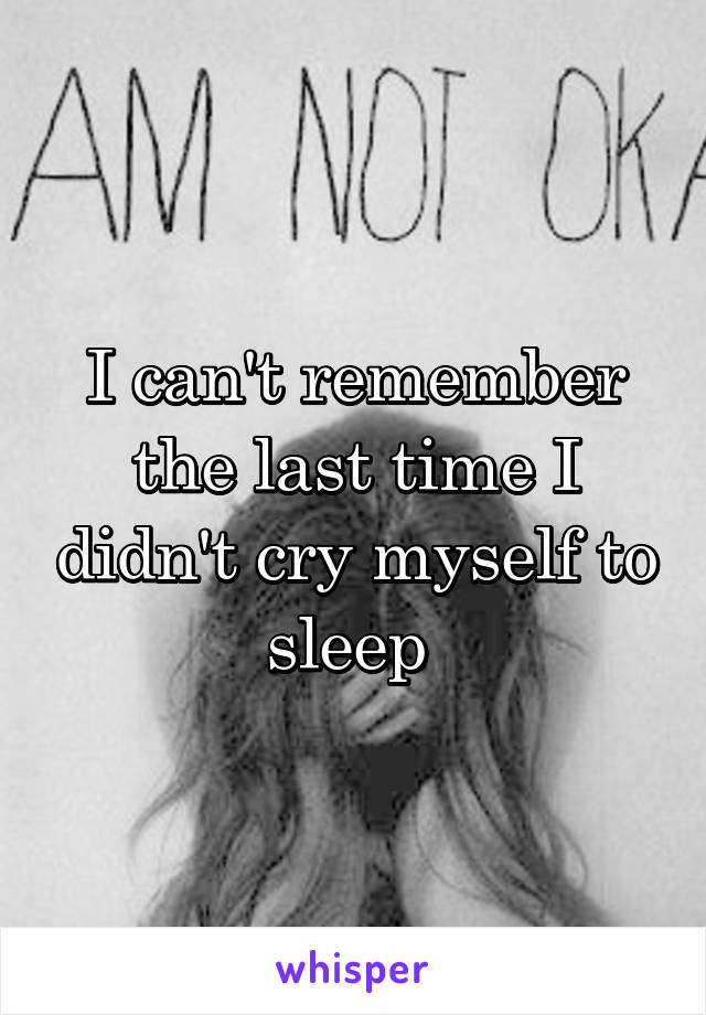 I can't remember the last time I didn't cry myself to sleep