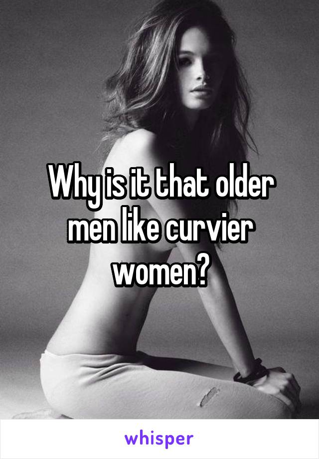 Why is it that older men like curvier women?