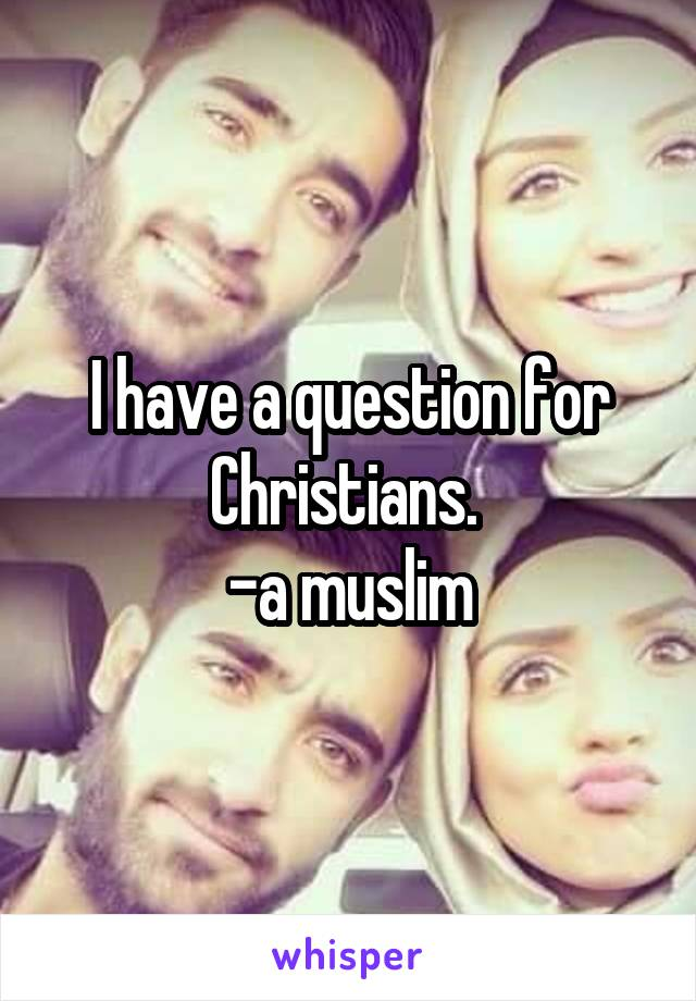 I have a question for Christians.  -a muslim