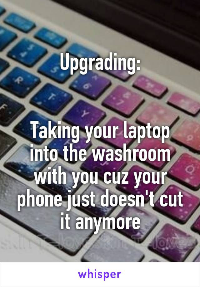 Upgrading:   Taking your laptop into the washroom with you cuz your phone just doesn't cut it anymore