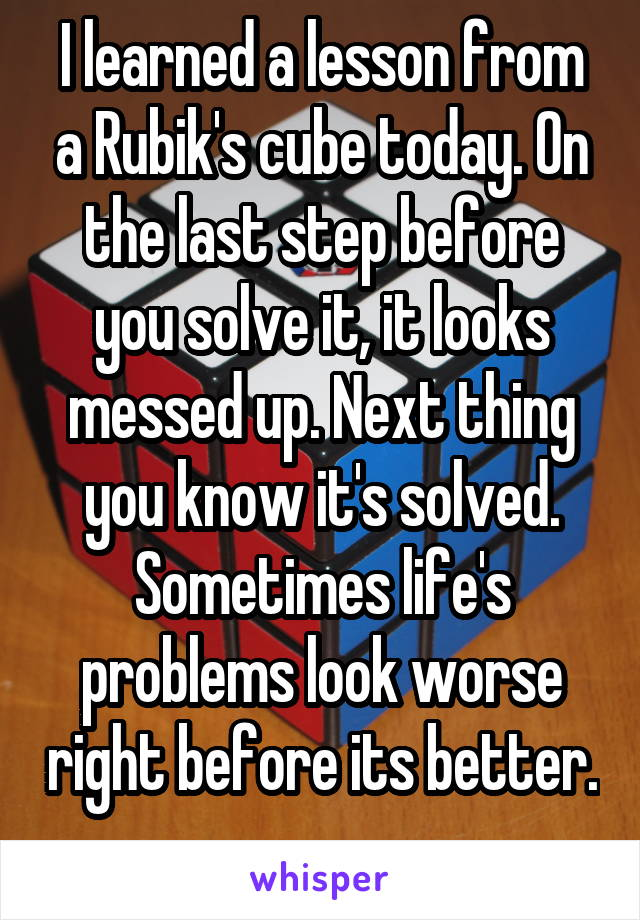 I learned a lesson from a Rubik's cube today. On the last step before you solve it, it looks messed up. Next thing you know it's solved. Sometimes life's problems look worse right before its better.