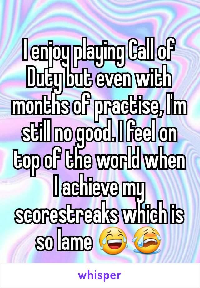 I enjoy playing Call of Duty but even with months of practise, I'm still no good. I feel on top of the world when I achieve my scorestreaks which is so lame 😂😭