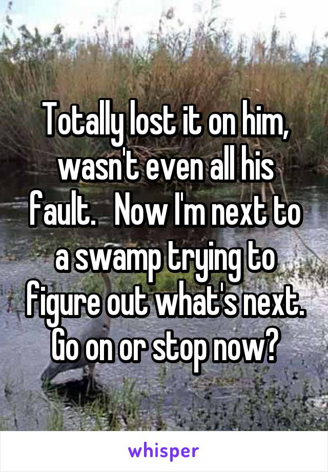 Totally lost it on him, wasn't even all his fault.   Now I'm next to a swamp trying to figure out what's next. Go on or stop now?