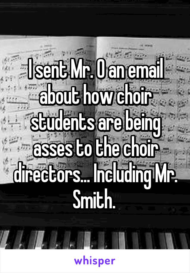 I sent Mr. O an email about how choir students are being asses to the choir directors... Including Mr. Smith.