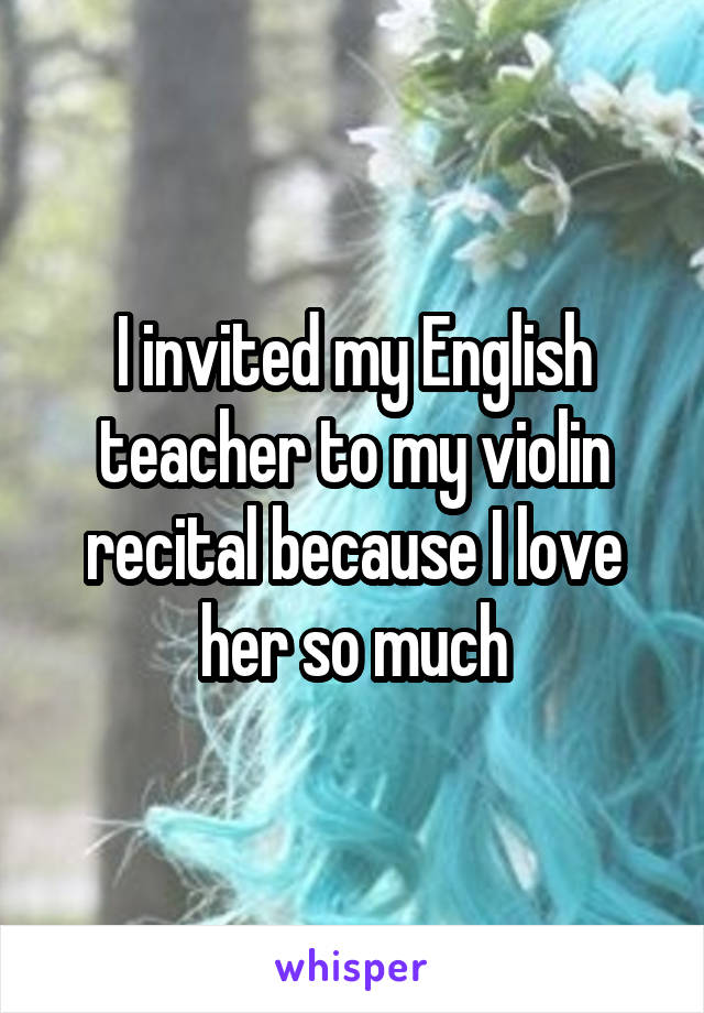 I invited my English teacher to my violin recital because I love her so much