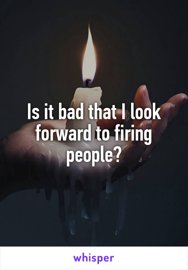 Is it bad that I look forward to firing people?