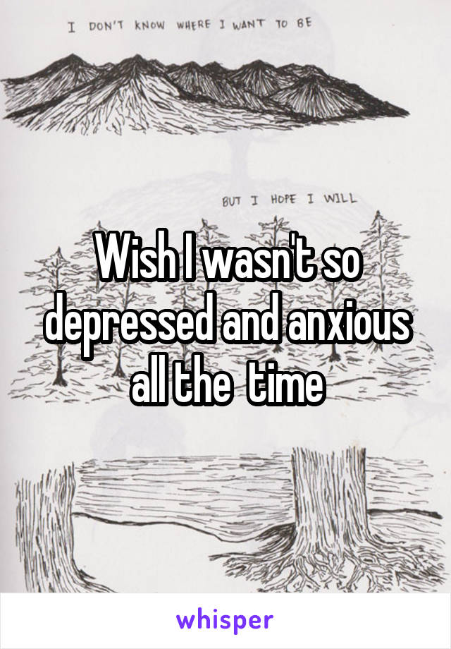 Wish I wasn't so depressed and anxious all the  time
