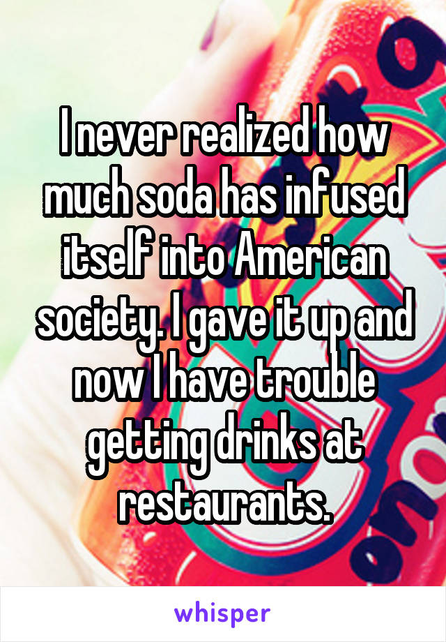 I never realized how much soda has infused itself into American society. I gave it up and now I have trouble getting drinks at restaurants.